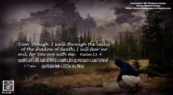 Even though I walk through the darkest valley,[a] I will fear no evil, for you are with me; your rod and your staff, they comfort me.psalms 23:4 4أَيْضًا إِذَا سِرْتُفِي وَادِي ظِلِّ الْمَوْتِ لاَ أَخَافُ شَرًّا، لأَنَّكَ أَنْتَ مَعِي. عَصَاكَ وَعُكَّازُكَ هُمَا يُعَزِّيَانِنِي.مزمور23:4 HD Christian Images a new dimension of Christian images George Samuel design المصمم جورج صموئيل احدث خلفيات مسيحيه 2012 بتقنيه HD صور مسيحيه