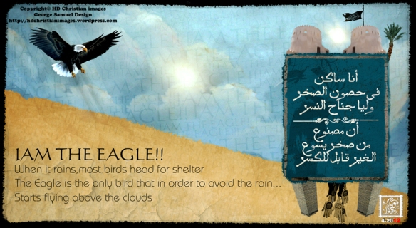 IAM THE EAGLE!!  When it rains,most birds head for shelter The Eagle is the only bird that in order to avoid the rain...Starts flying above the clouds  أنا ساكن   فى حصون الصخر   وليا جناح النسر  أن مصنوع   من صخر يسوع   الغير قابل للكسر  HD Christian Images a new dimension of Christian images  George Samuel design  تصميم جورج صموئيل