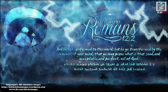 Romans:12:2 And be not conformed to this world: but be ye transformedby the renewing  of your mind, that ye may prove what is that good, and  acceptable, and perfect, will of God.  روميه 2:12 و لا تشاكلوا هذا الدهر بل تغيروا عن شكلكم بتجديد اذهانكم   لتختبرما هي ارادة الله الصالحة المرضية الكاملة