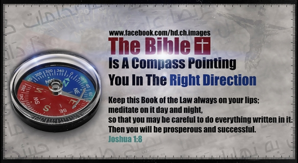 Bible Is A Compass Pointing You In The Right Direction Keep this Book of the Law always on your lips; meditate on it day and night, so that you may be careful to do everything written in it. Then you will be prosperous and successful.Joshua 1:8 All Rights Reserved © HD Christian images George Samuel designs